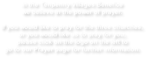 In the Tenpenny Villages Benefice  we believe in the power of prayer.  If you would like to pray for the three churches,  or you would like us to pray for you, please click on the logo on the left to go to our Prayer page for further information.